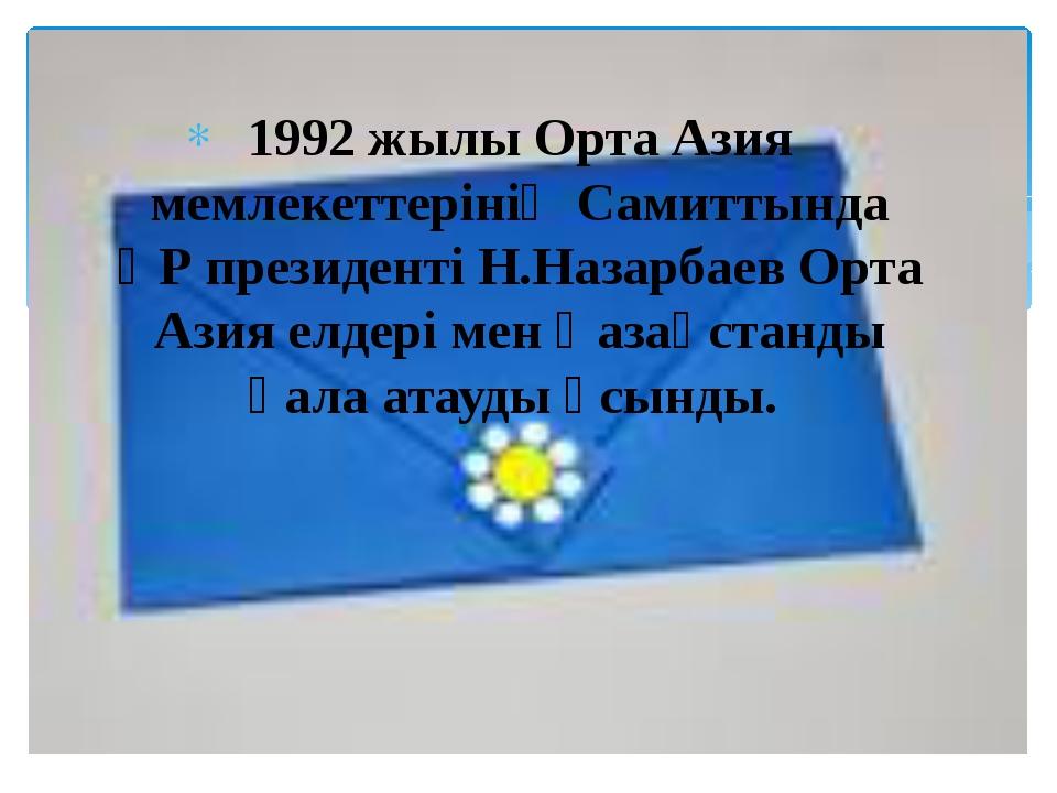 1992 жылы Орта Азия мемлекеттерінің Самиттында ҚР президенті Н.Назарбаев Орта...