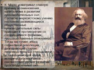 К.Маркс усматривал главную причину возникновения капитализма в развитии прои