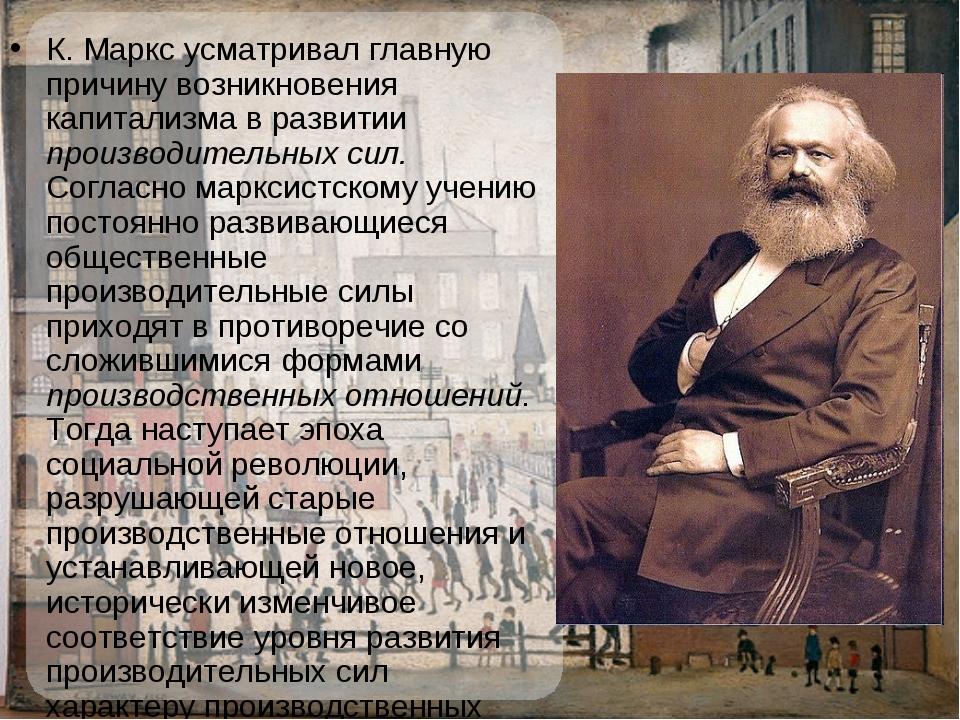 К.Маркс усматривал главную причину возникновения капитализма в развитии прои...