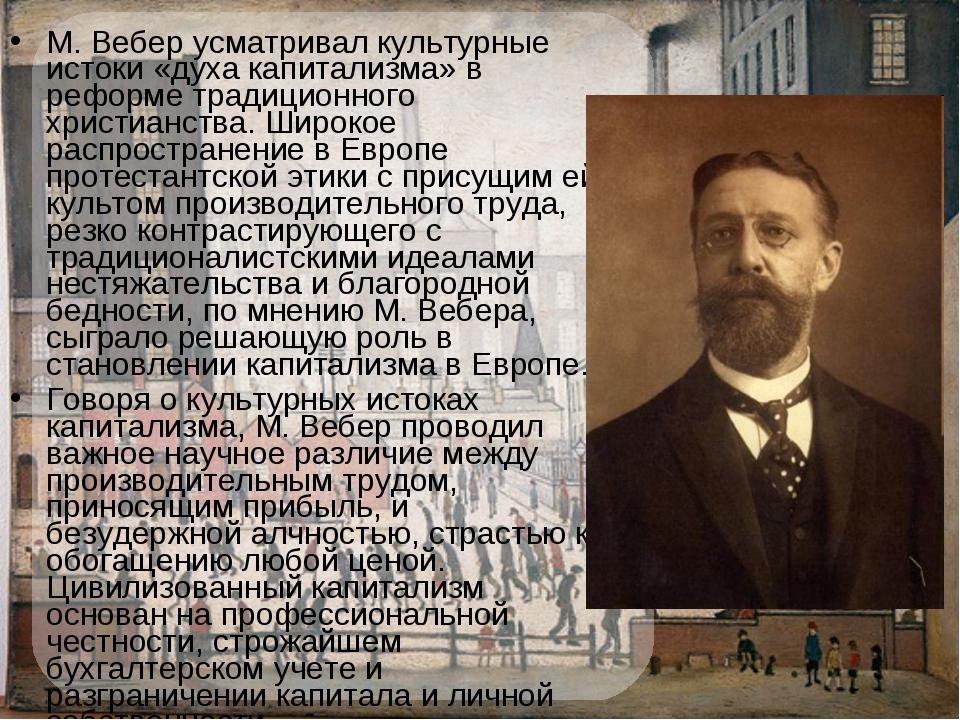 М.Вебер усматривал культурные истоки «духа капитализма» в реформе традиционн...