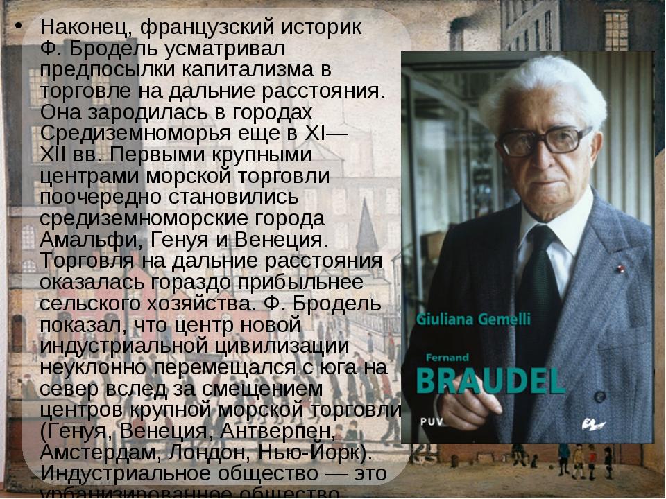Наконец, французский историк Ф.Бродель усматривал предпосылки капитализма в...