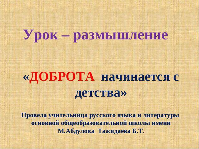 Урок – размышление. «ДОБРОТА начинается с детства» Провела учительница русско...