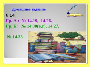 Домашнее задание § 14 Гр. А : № 14.19, 14.26. Гр. Б: № 14.30(в,г), 14.27, № 1