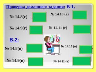 Проверка домашнего задания: В-1, № 14.8(г) № 14.8(в) № 14.9(г) 64 - П 6/77 -