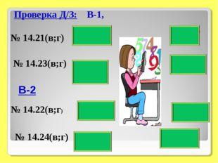 Проверка Д/З: В-1, № 14.21(в;г) № 14.22(в;г) № 14.23(в;г) 6/11- О 7/3 - В 1 -