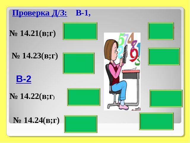 Проверка Д/З: В-1, № 14.21(в;г) № 14.22(в;г) № 14.23(в;г) 6/11- О 7/3 - В 1 -...