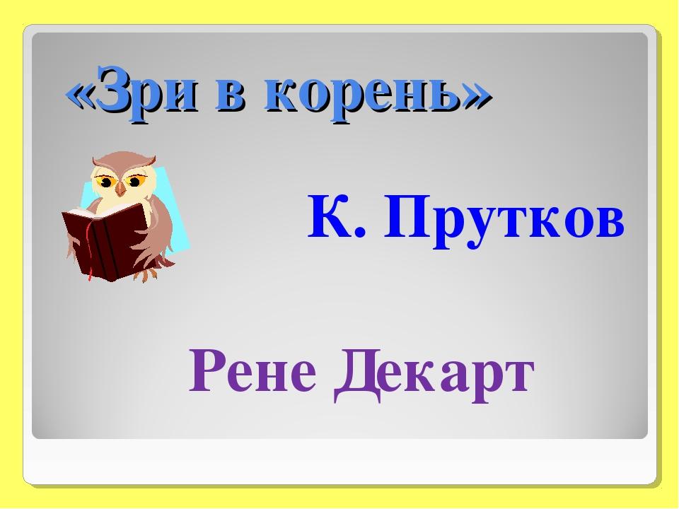 «Зри в корень» К. Прутков Рене Декарт