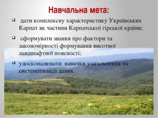 Навчальна мета: дати комплексну характеристику Українських Карпат як частини