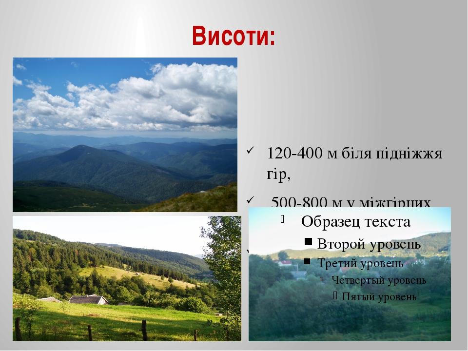 Висоти: 120-400 м біля підніжжя гір, 500-800 м у міжгірних улоговинах, 1500-2...