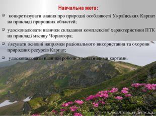Навчальна мета: конкретизувати знання про природні особливості Українських Ка