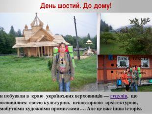 День шостий. До дому! Ми побували в краю українських верховинців —гуцулів, щ
