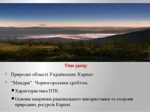 """План уроку: Природні області Українських Карпат. """"Мандри"""" Чорногорським хребт"""