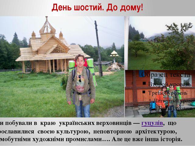 День шостий. До дому! Ми побували в краю українських верховинців —гуцулів, щ...