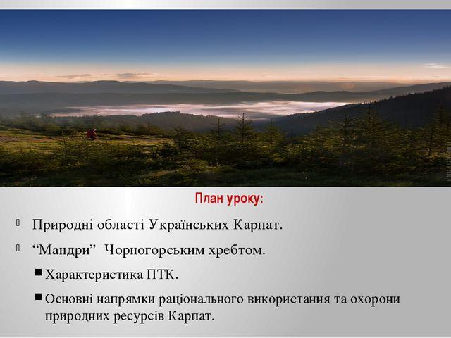 """План уроку: Природні області Українських Карпат. """"Мандри"""" Чорногорським хребт..."""