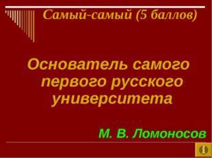Самый-самый (5 баллов) Основатель самого первого русского университета М. В.