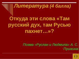 Литература (4 балла) Откуда эти слова «Там русский дух, там Русью пахнет…»?