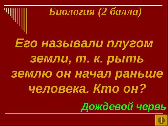 Его называли плугом земли, т. к. рыть землю он начал раньше человека. Кто он?...