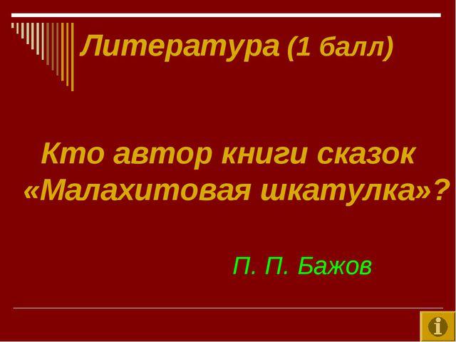 Литература (1 балл) Кто автор книги сказок «Малахитовая шкатулка»? П. П. Бажов