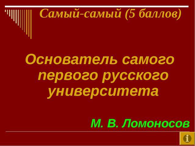 Самый-самый (5 баллов) Основатель самого первого русского университета М. В....