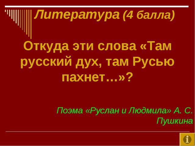 Литература (4 балла) Откуда эти слова «Там русский дух, там Русью пахнет…»?...