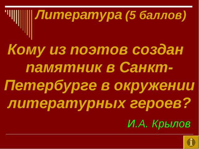 Литература (5 баллов) Кому из поэтов создан памятник в Санкт-Петербурге в ок...