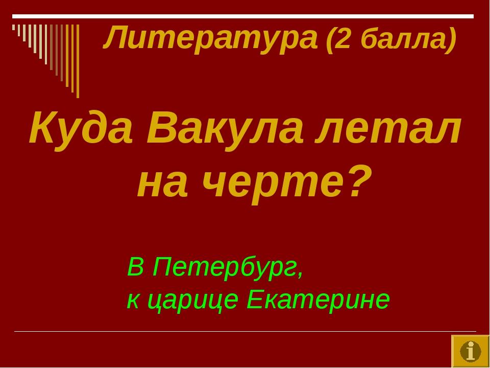 Литература (2 балла) Куда Вакула летал на черте? В Петербург, к царице Екате...