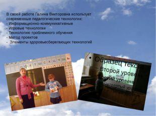 В своей работе Галина Викторовна использует современные педагогические технол