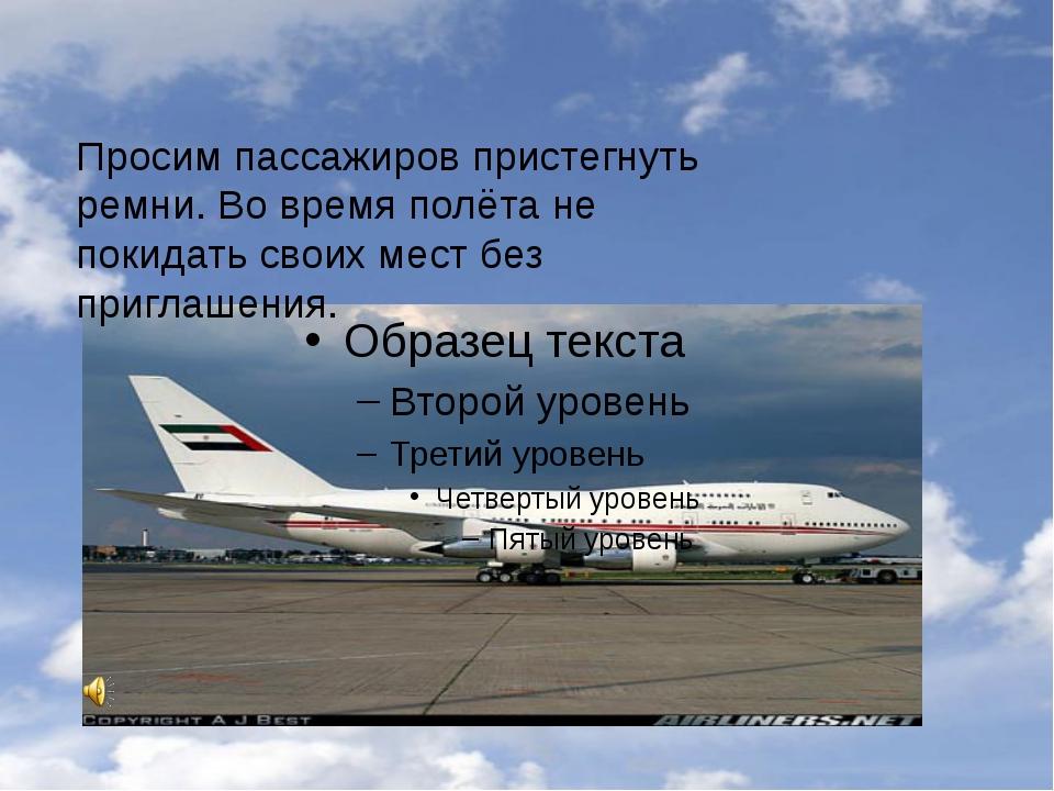 Просим пассажиров пристегнуть ремни. Во время полёта не покидать своих мест б...