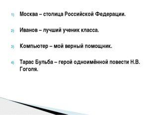 Москва – столица Российской Федерации. Иванов – лучший ученик класса. Компьют