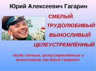 Юрий Алексеевич Гагарин СМЕЛЫЙ ЦЕЛЕУСТРЕМЛЁННЫЙ ТРУДОЛЮБИВЫЙ ВЫНОСЛИВЫЙ «Будь