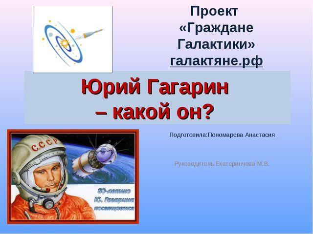 Юрий Гагарин – какой он? Подготовила:Пономарева Анастасия Руководитель Екатер...