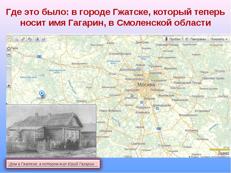 Где это было: в городе Гжатске, который теперь носит имя Гагарин, в Смоленско...