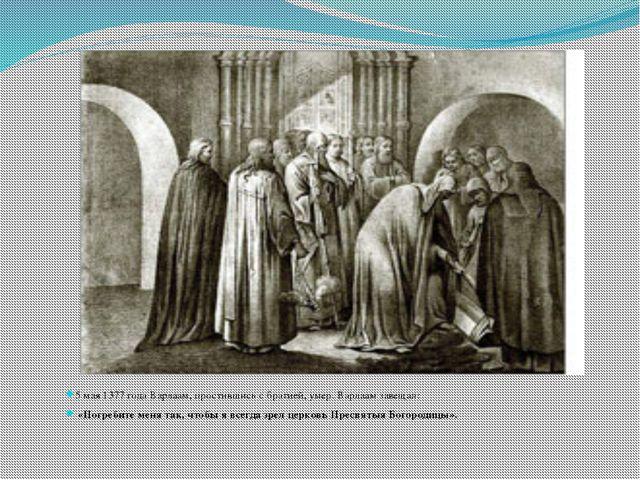 5 мая 1377 года Варлаам, простившись с братией, умер. Варлаам завещал: «Погр...