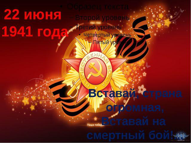 22 июня 1941 года Вставай, страна огромная, Вставай на смертный бой!...