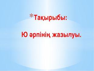 Тақырыбы: Ю әрпінің жазылуы.
