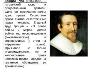 Гроций Гуго (1583-1645) – голланский юрист и общественный деятель. Силе он пр