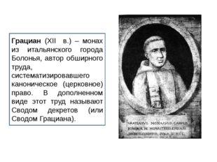 Грациан (XII в.) – монах из итальянского города Болонья, автор обширного труд