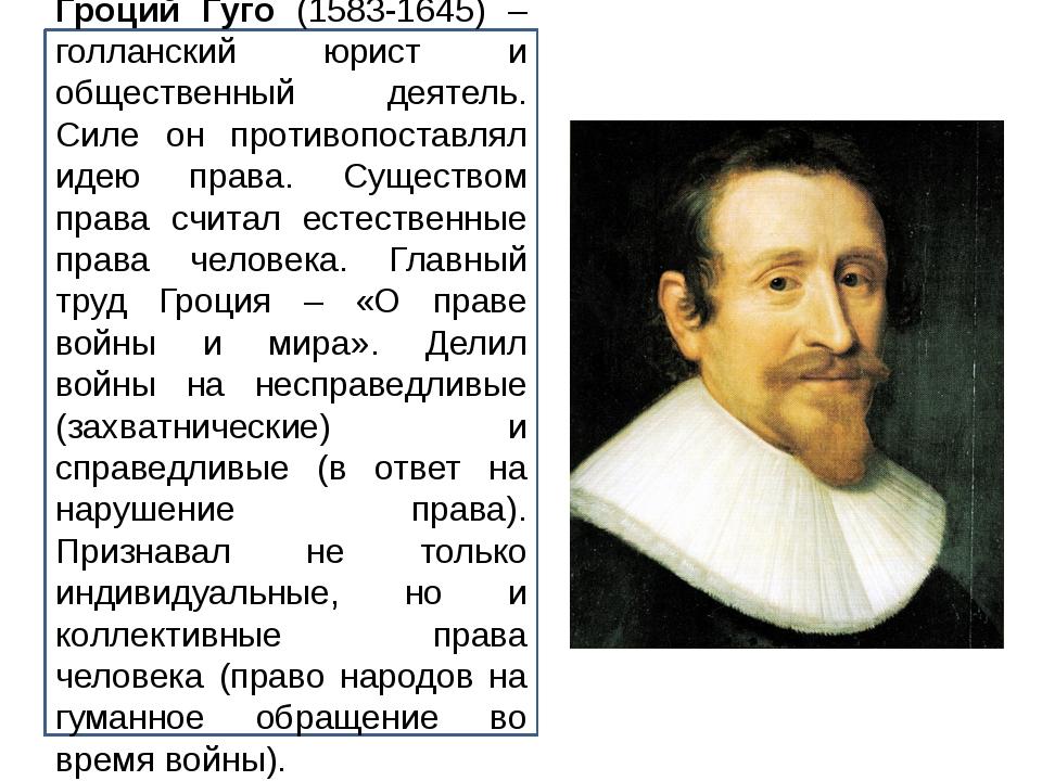 Гроций Гуго (1583-1645) – голланский юрист и общественный деятель. Силе он пр...