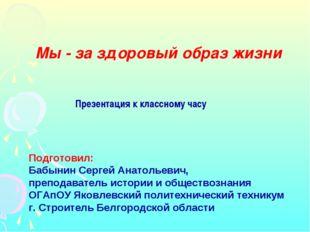 Презентация к классному часу Подготовил: Бабынин Сергей Анатольевич, преподав