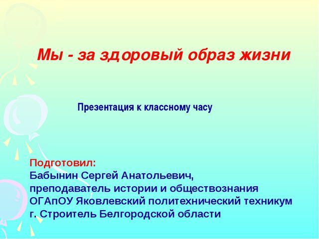 Презентация к классному часу Подготовил: Бабынин Сергей Анатольевич, преподав...