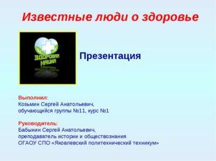 Известные люди о здоровье Презентация Выполнил: Козьмин Сергей Анатольевич, о