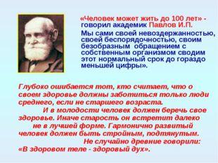 «Человек может жить до 100 лет» - говорил академик Павлов И.П. Мы сами своей