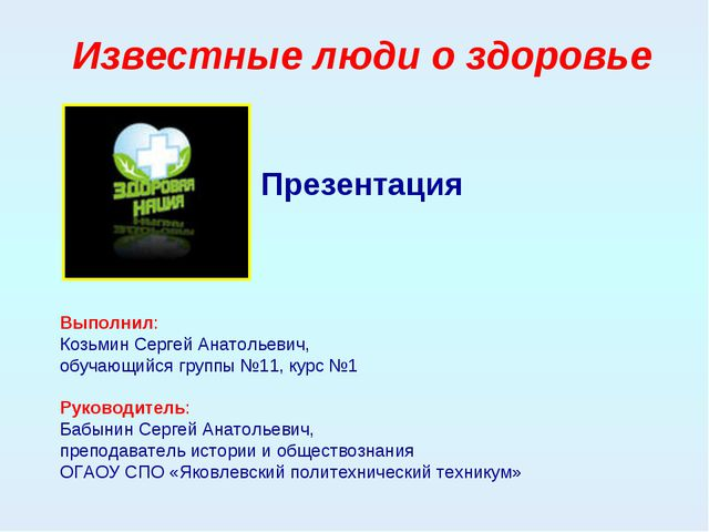 Известные люди о здоровье Презентация Выполнил: Козьмин Сергей Анатольевич, о...