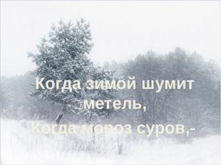 Когда зимой шумит метель, Когда мороз суров,-