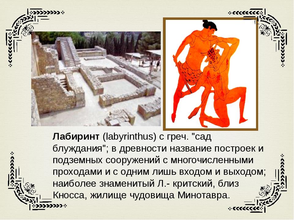 "Лабиринт (labyrinthus) с греч. ""сад блуждания""; в древности название построе..."