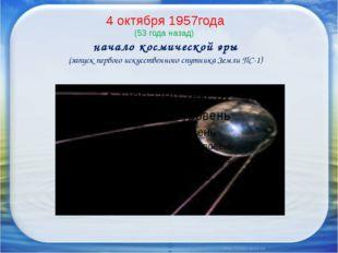4 октября 1957года (53 года назад) начало космической эры (запуск первого иск