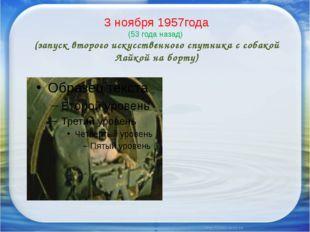 3 ноября 1957года (53 года назад) (запуск второго искусственного спутника с с