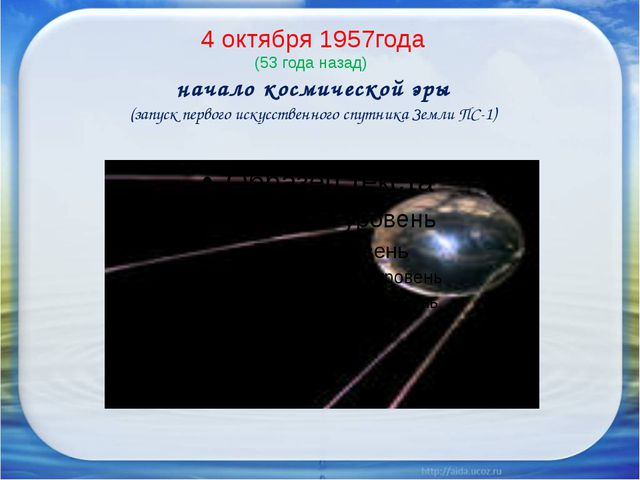 4 октября 1957года (53 года назад) начало космической эры (запуск первого иск...