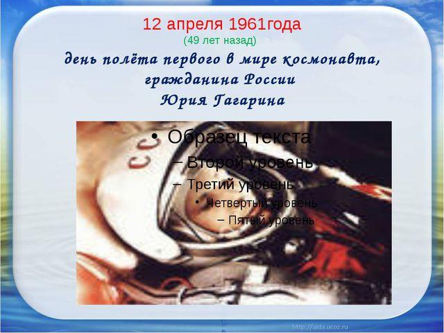 12 апреля 1961года (49 лет назад) день полёта первого в мире космонавта, граж...