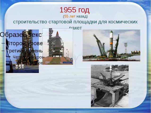 1955 год (55 лет назад) строительство стартовой площадки для космических ракет